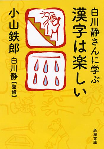 小山鉄郎、白川静/監修 『白川静さんに学ぶ 漢字は楽しい』   新潮社